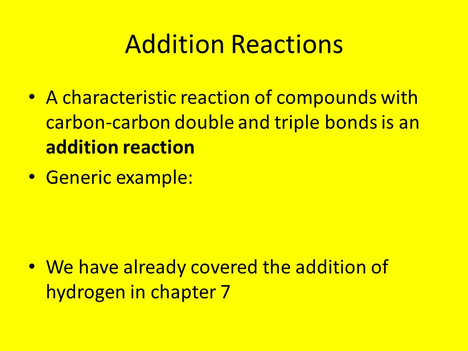 Addition Reactions A characteristic reaction of compounds with carbon-carbon double and triple bonds is an addition reaction Generic example: We have already covered the addition of hydrogen in chapter 7