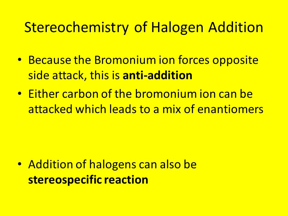 Stereochemistry of Halogen Addition Because the Bromonium ion forces opposite side attack, this is anti-addition Either carbon of the bromonium ion can be attacked which leads to a mix of enantiomers Addition of halogens can also be stereospecific reaction