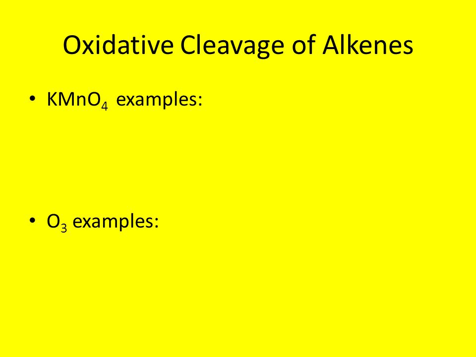 Oxidative Cleavage of Alkenes KMnO 4 examples: O 3 examples: