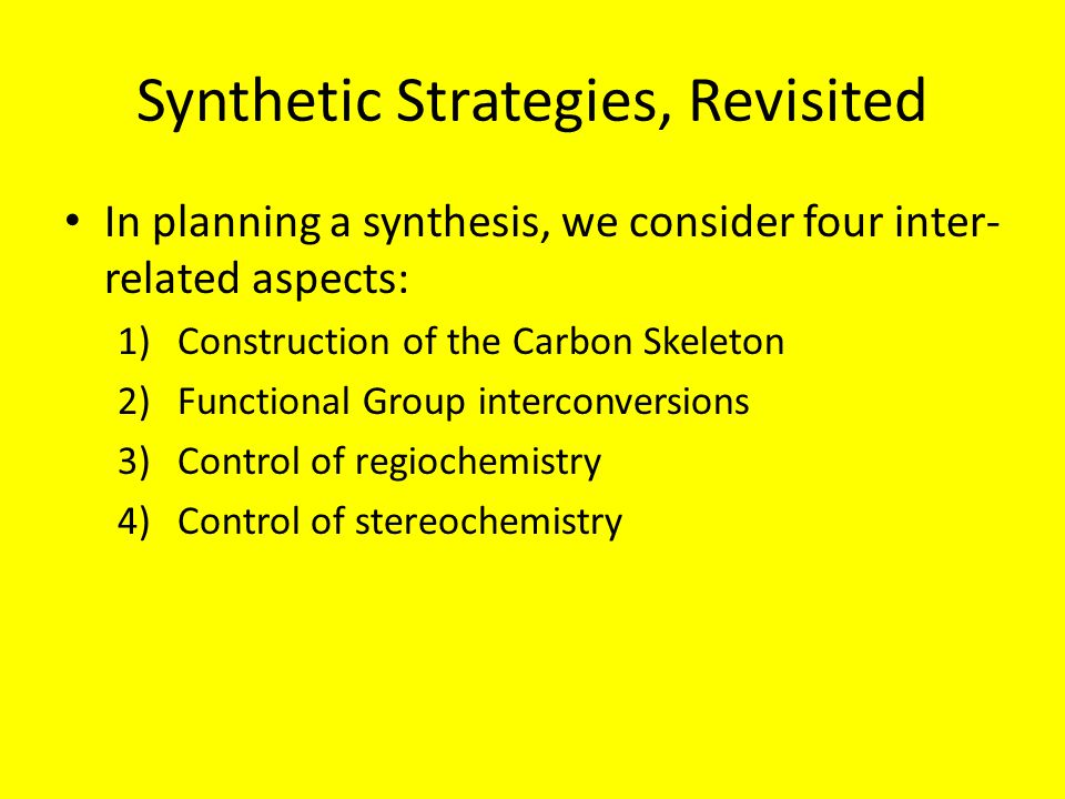 Synthetic Strategies, Revisited In planning a synthesis, we consider four inter- related aspects: 1)Construction of the Carbon Skeleton 2)Functional Group interconversions 3)Control of regiochemistry 4)Control of stereochemistry