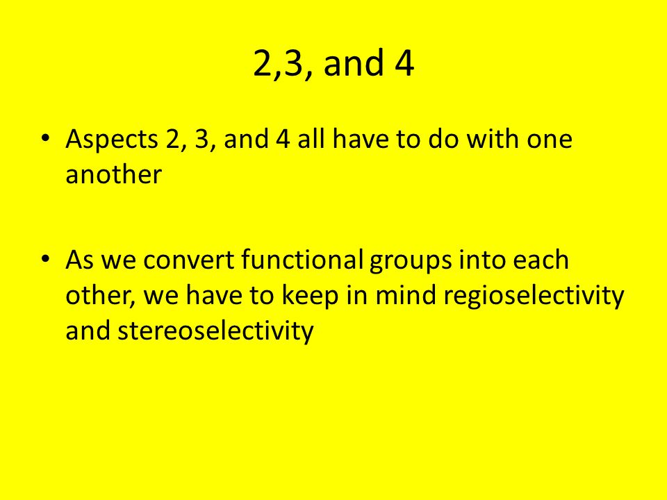 2,3, and 4 Aspects 2, 3, and 4 all have to do with one another As we convert functional groups into each other, we have to keep in mind regioselectivity and stereoselectivity