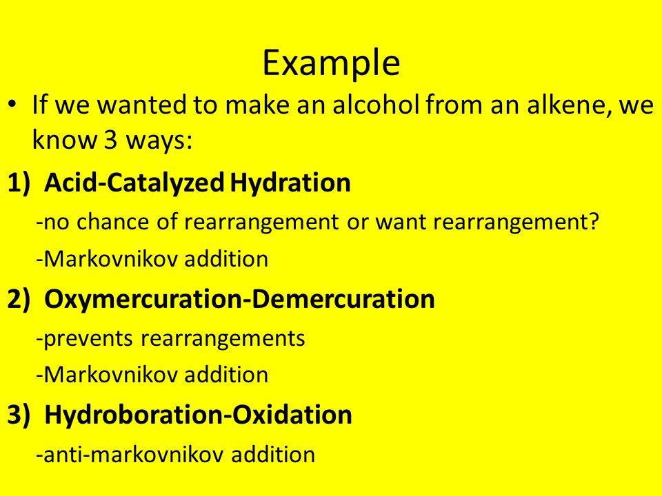 Example If we wanted to make an alcohol from an alkene, we know 3 ways: 1)Acid-Catalyzed Hydration -no chance of rearrangement or want rearrangement.