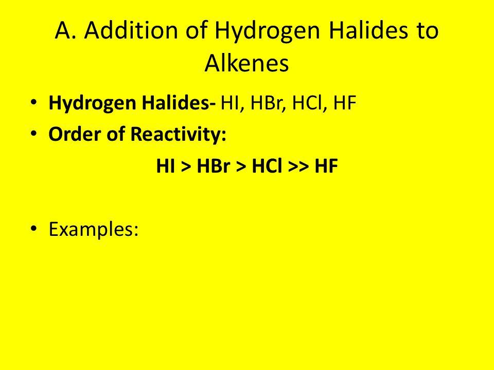 A. Addition of Hydrogen Halides to Alkenes Hydrogen Halides- HI, HBr, HCl, HF Order of Reactivity: HI > HBr > HCl >> HF Examples:
