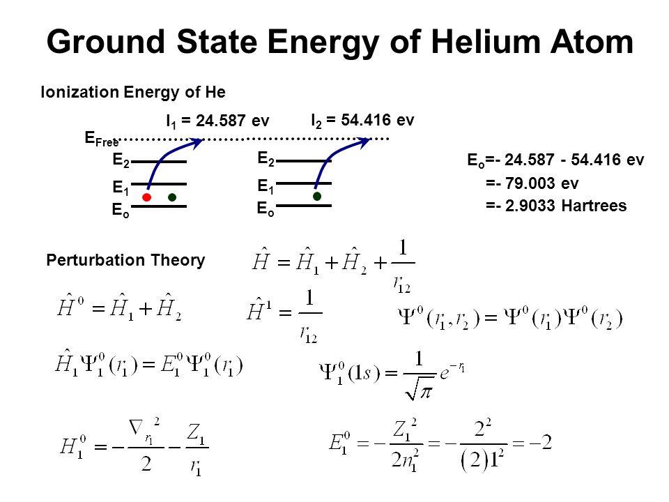 Ground State Energy of Helium Atom EoEo E1E1 E2E2 I 1 = 24.587 ev EoEo E1E1 E2E2 I 2 = 54.416 ev Ionization Energy of He E Free E o =- 24.587 - 54.416