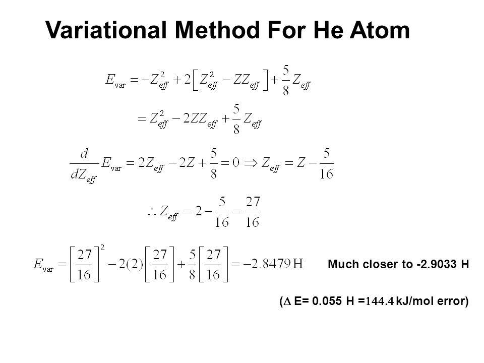 Variational Method For He Atom Much closer to -2.9033 H (  E= 0.055 H =  kJ/mol error)