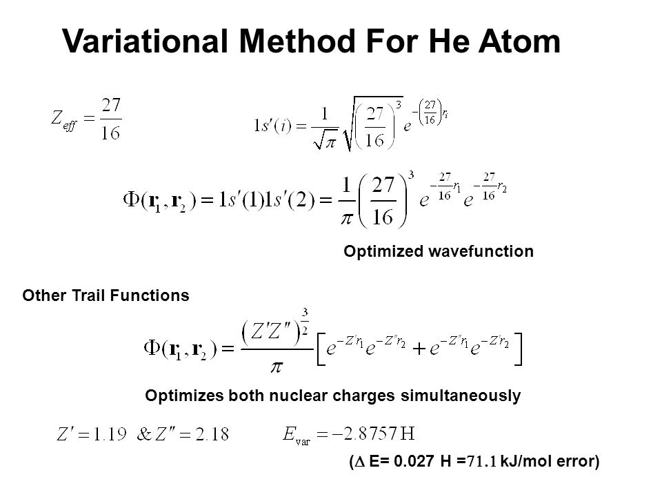 Variational Method For He Atom Optimized wavefunction Other Trail Functions (  E= 0.027 H =  kJ/mol error) Optimizes both nuclear charges simultaneously