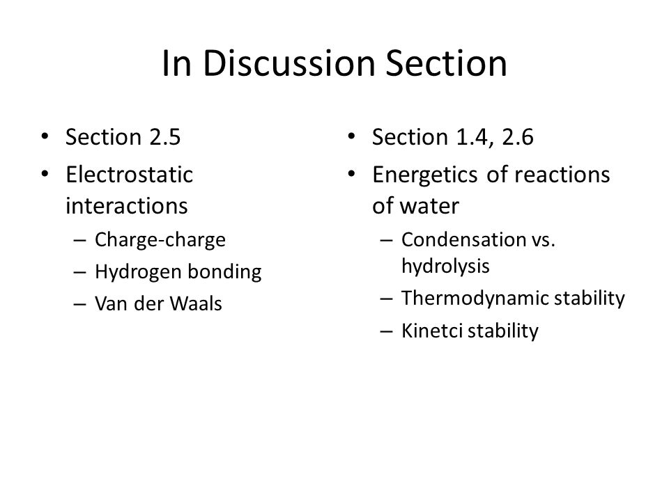 In Discussion Section Section 2.5 Electrostatic interactions – Charge-charge – Hydrogen bonding – Van der Waals Section 1.4, 2.6 Energetics of reactions of water – Condensation vs.