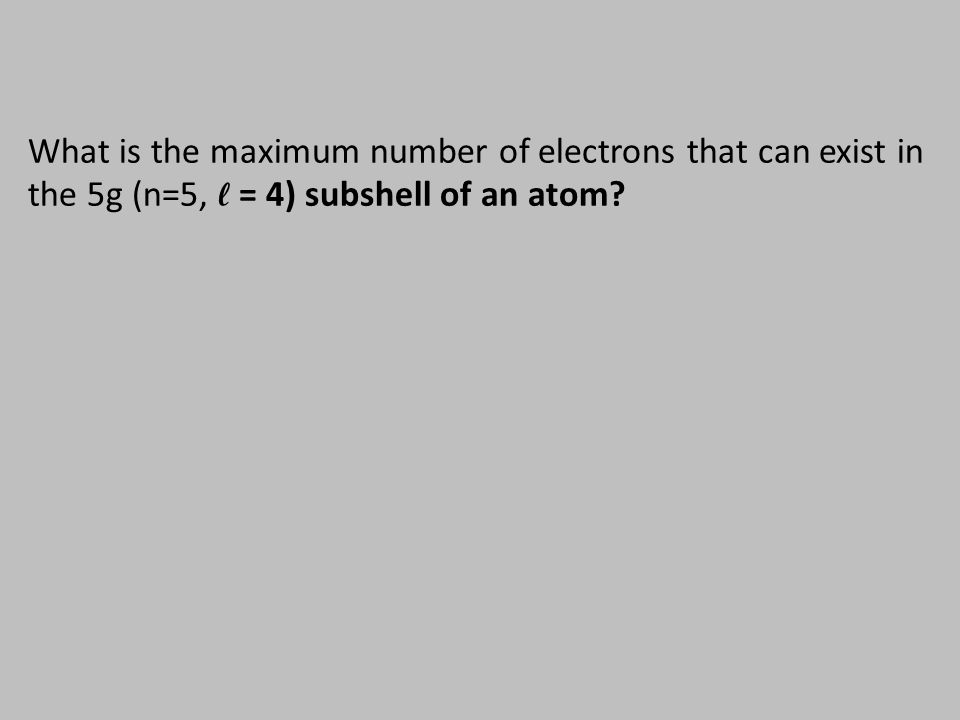 What is the maximum number of electrons that can exist in the 5g (n=5, ℓ = 4) subshell of an atom?