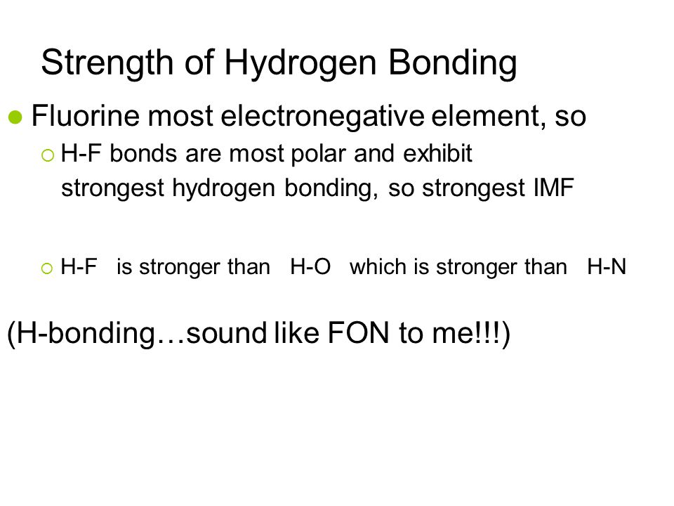 Strength of Hydrogen Bonding Fluorine most electronegative element, so  H-F bonds are most polar and exhibit strongest hydrogen bonding, so strongest IMF  H-F is stronger than H-O which is stronger than H-N (H-bonding…sound like FON to me!!!)