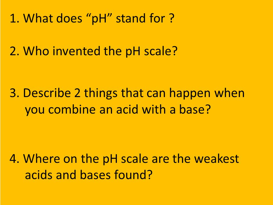 1.What does pH stand for . Power of Hydrogen or Potential of Hydrogen 2.