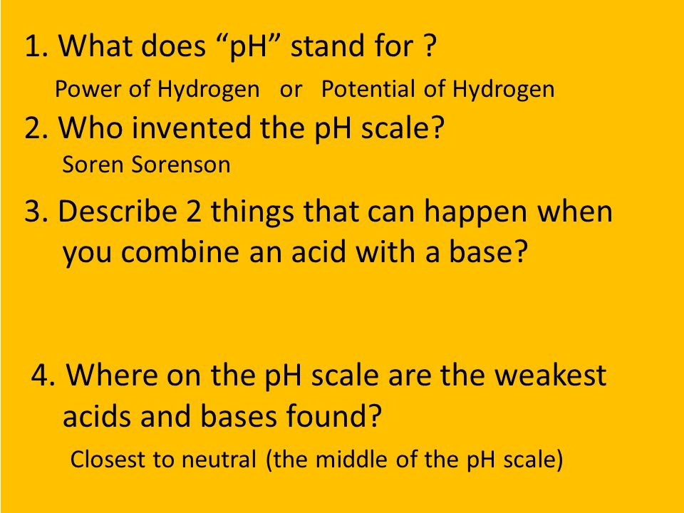 """1. What does """"pH"""" stand for ? Power of Hydrogen or Potential of Hydrogen 2. Who invented the pH scale? Soren Sorenson 3. Describe 2 things that can ha"""