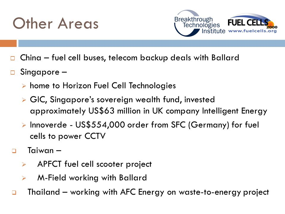 Other Areas  China – fuel cell buses, telecom backup deals with Ballard  Singapore –  home to Horizon Fuel Cell Technologies  GIC, Singapore's sovereign wealth fund, invested approximately US$63 million in UK company Intelligent Energy  Innoverde - US$554,000 order from SFC (Germany) for fuel cells to power CCTV  Taiwan –  APFCT fuel cell scooter project  M-Field working with Ballard  Thailand – working with AFC Energy on waste-to-energy project