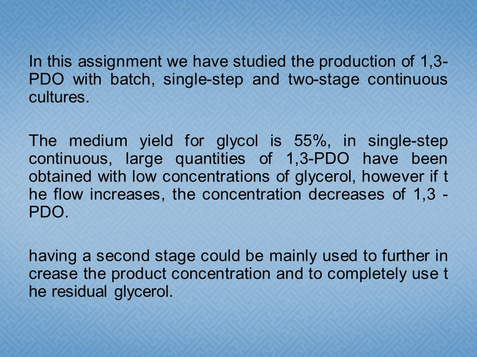 In this assignment we have studied the production of 1,3- PDO with batch, single-step and two-stage continuous cultures.