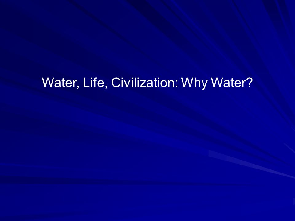 Water, Life, Civilization: Why Water?