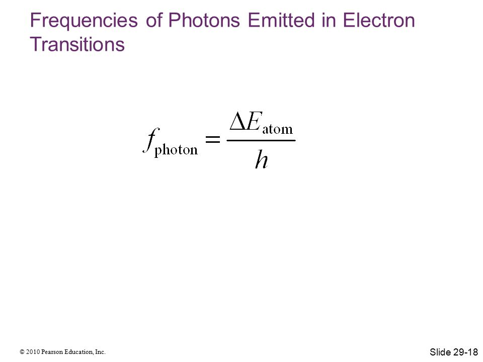 © 2010 Pearson Education, Inc. Frequencies of Photons Emitted in Electron Transitions Slide 29-18