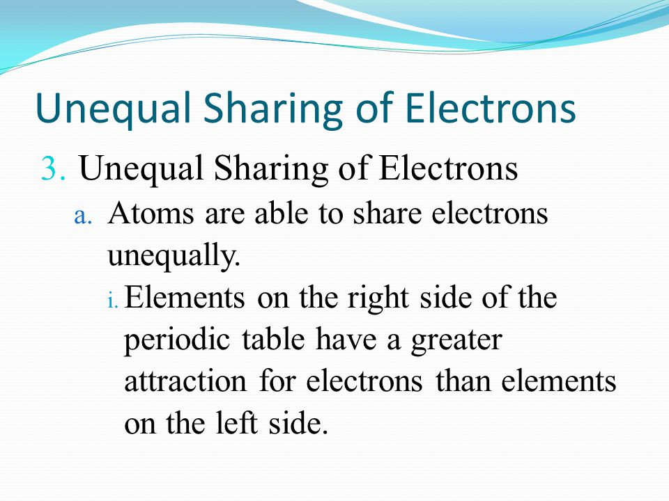 Unequal Sharing of Electrons 3. Unequal Sharing of Electrons a. Atoms are able to share electrons unequally. i. Elements on the right side of the peri