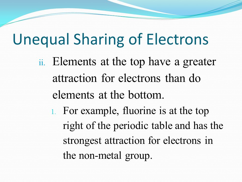Unequal Sharing of Electrons ii. Elements at the top have a greater attraction for electrons than do elements at the bottom. 1. For example, fluorine