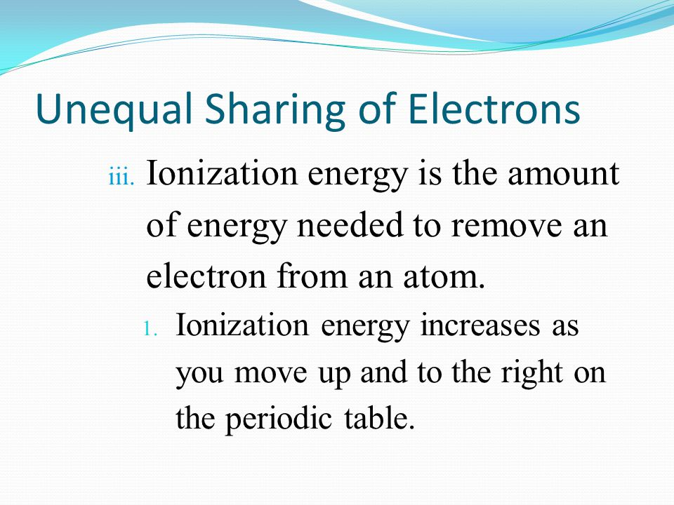 Unequal Sharing of Electrons iii. Ionization energy is the amount of energy needed to remove an electron from an atom. 1. Ionization energy increases