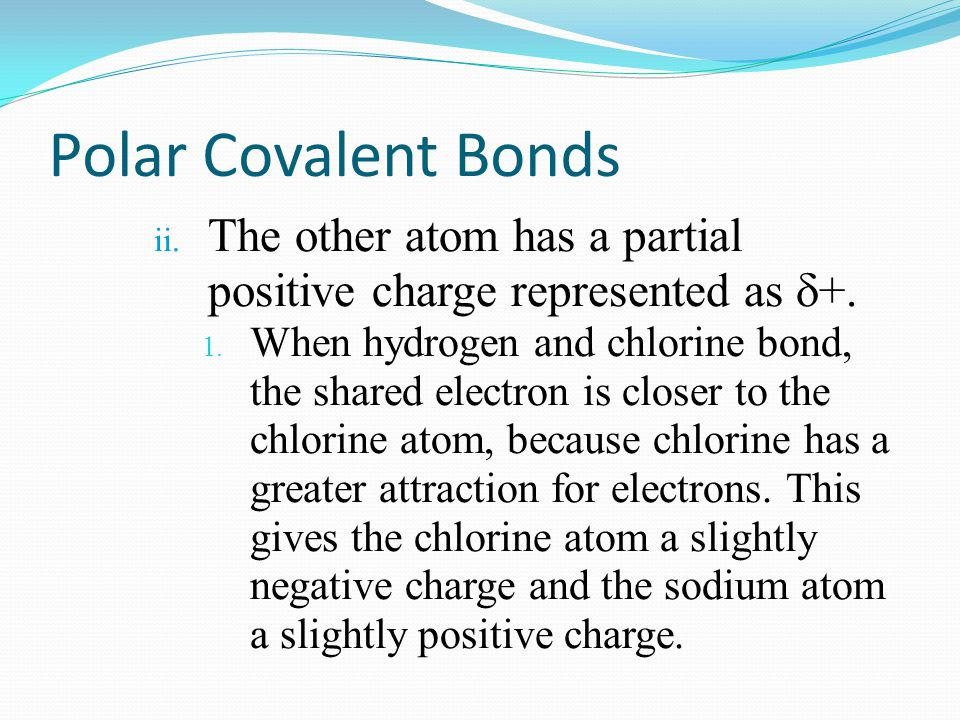 Polar Covalent Bonds ii. The other atom has a partial positive charge represented as  +. 1. When hydrogen and chlorine bond, the shared electron is c