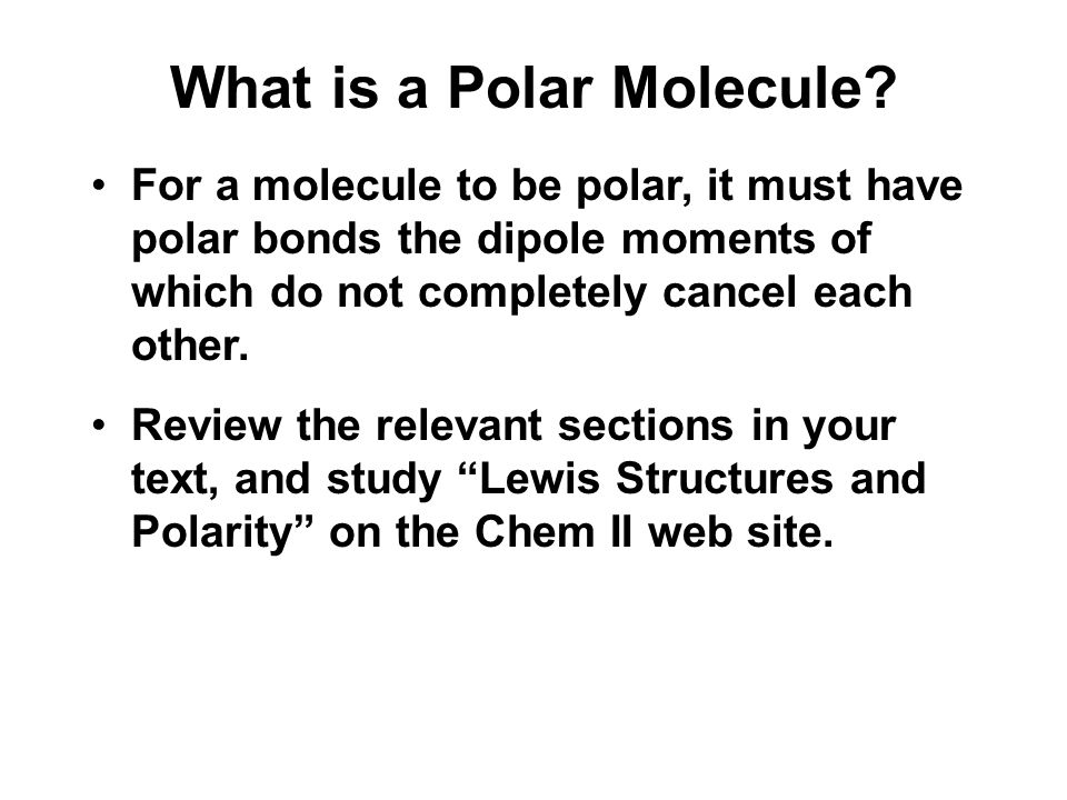 What is a Polar Molecule? For a molecule to be polar, it must have polar bonds the dipole moments of which do not completely cancel each other. Review