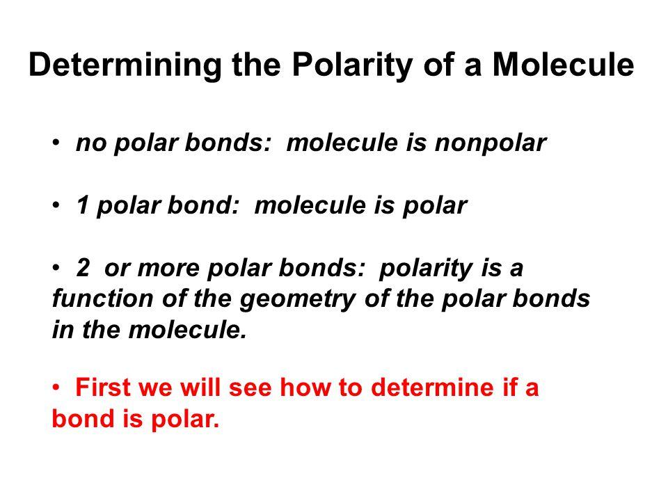 no polar bonds: molecule is nonpolar 1 polar bond: molecule is polar 2 or more polar bonds: polarity is a function of the geometry of the polar bonds