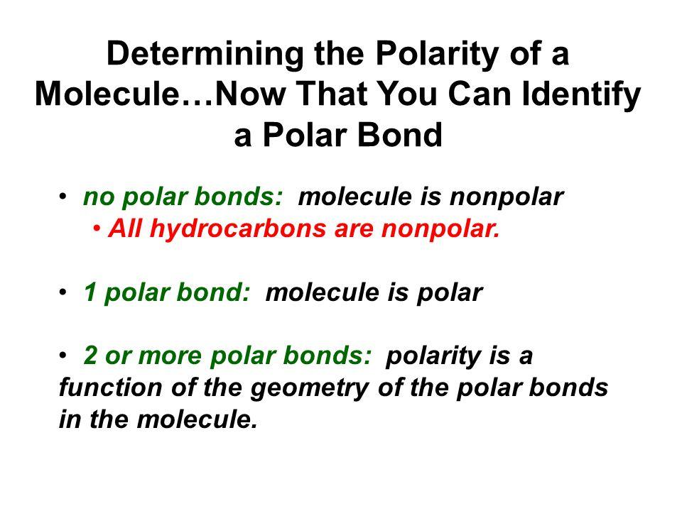 no polar bonds: molecule is nonpolar All hydrocarbons are nonpolar. 1 polar bond: molecule is polar 2 or more polar bonds: polarity is a function of t