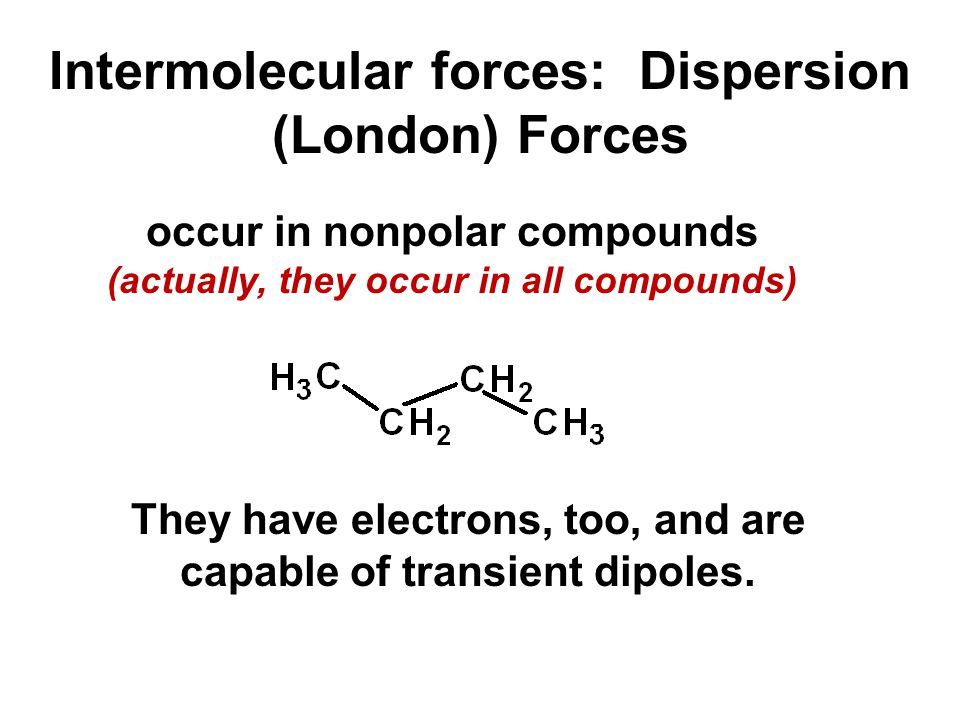 Intermolecular forces: Dispersion (London) Forces occur in nonpolar compounds (actually, they occur in all compounds) They have electrons, too, and ar