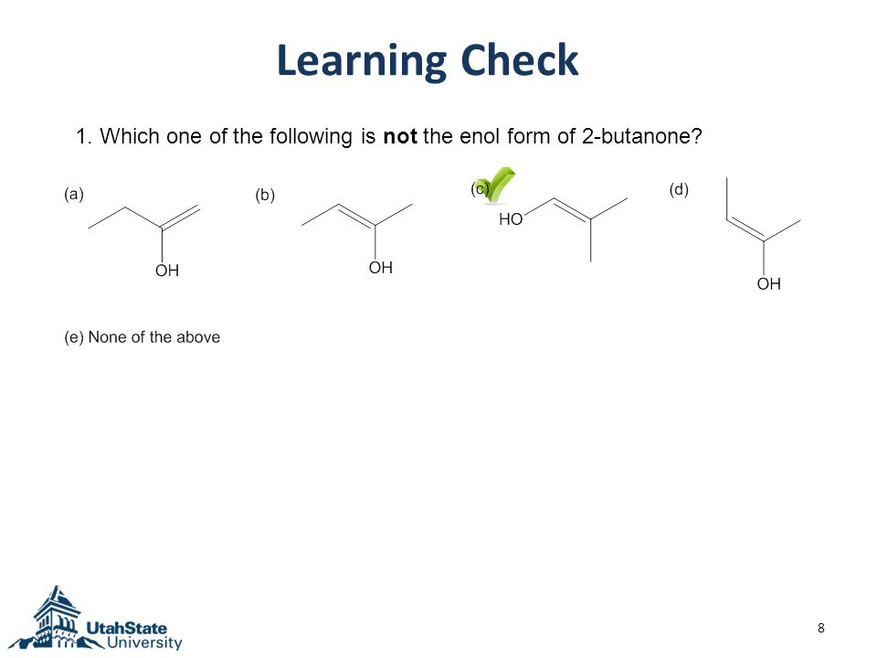 8 Learning Check 1. Which one of the following is not the enol form of 2-butanone?