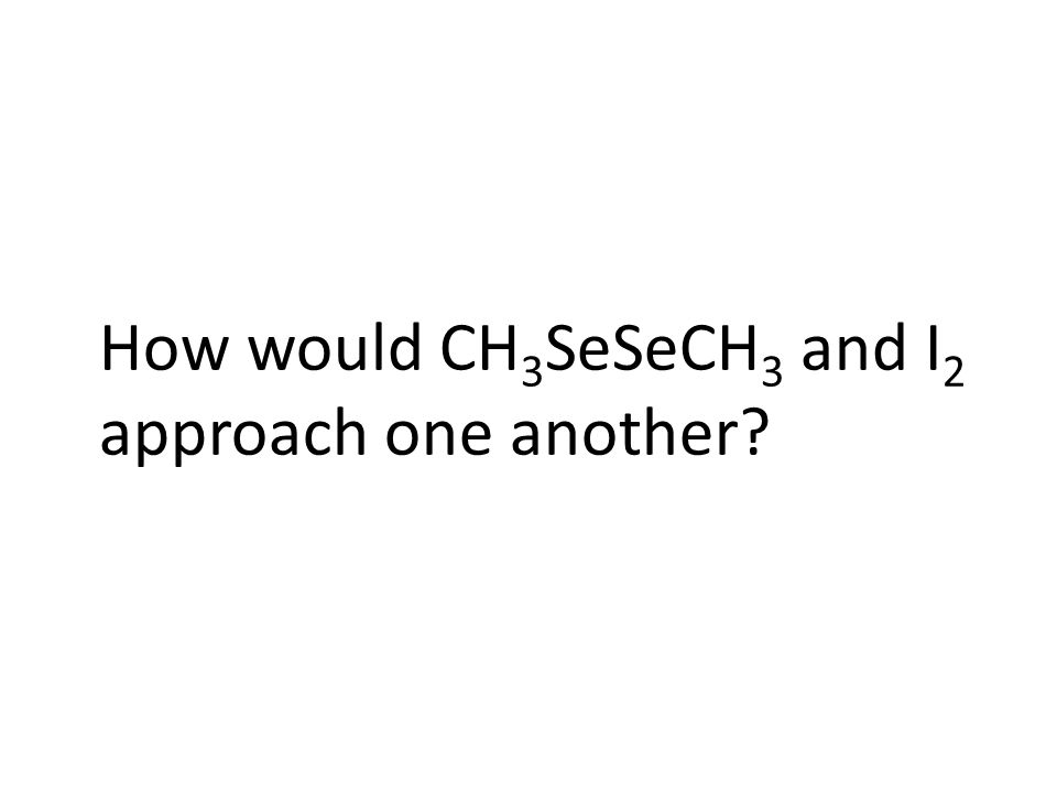 How would CH 3 SeSeCH 3 and I 2 approach one another?