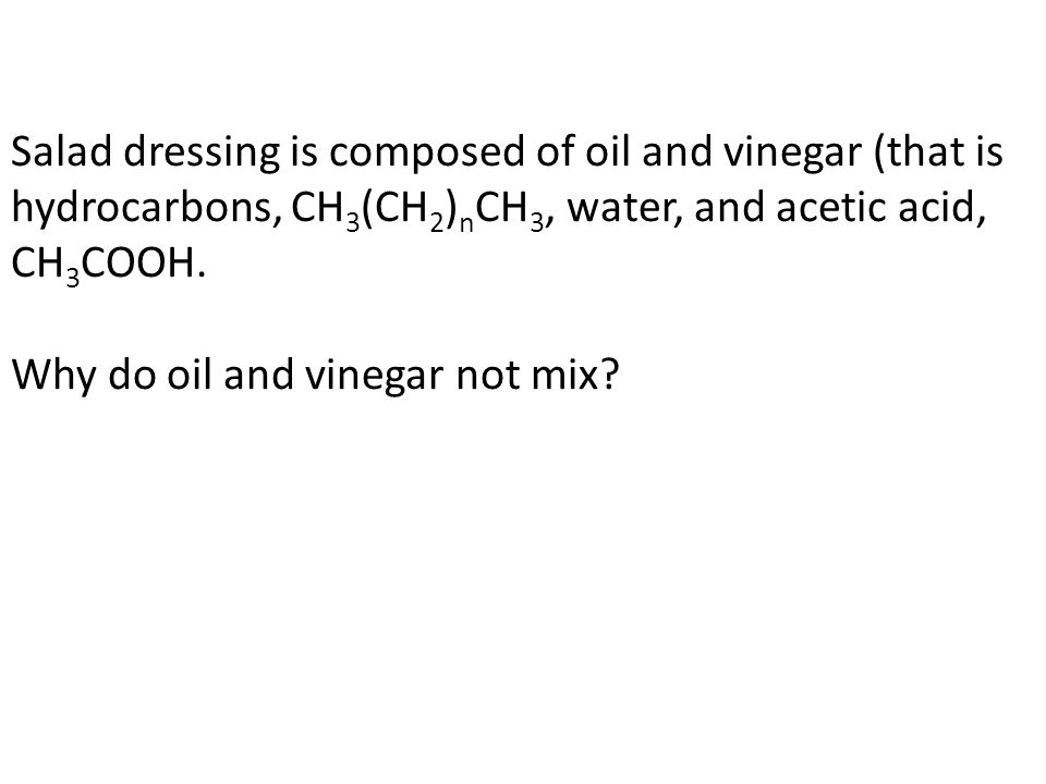 Salad dressing is composed of oil and vinegar (that is hydrocarbons, CH 3 (CH 2 ) n CH 3, water, and acetic acid, CH 3 COOH.