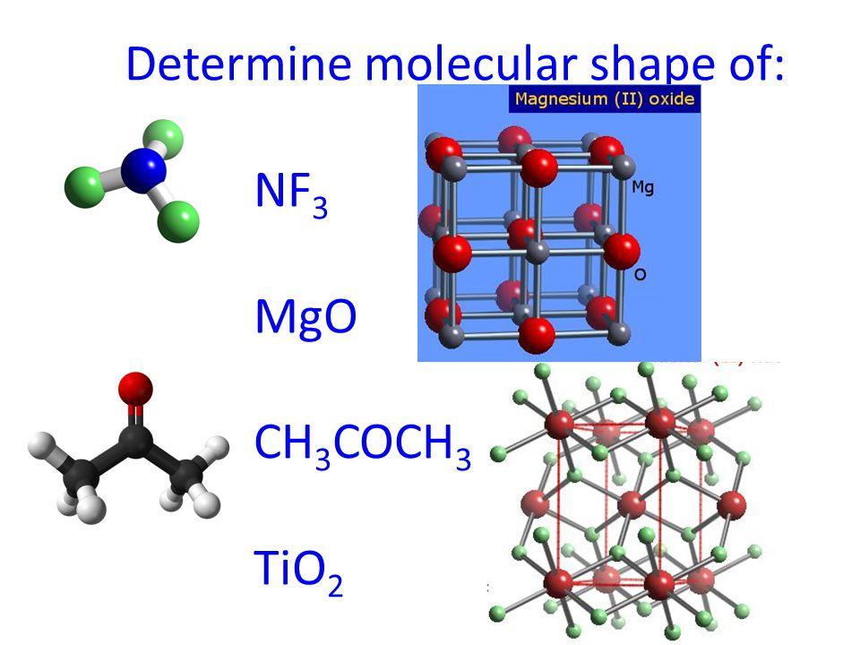 Determine molecular shape of: NF 3 MgO CH 3 COCH 3 TiO 2