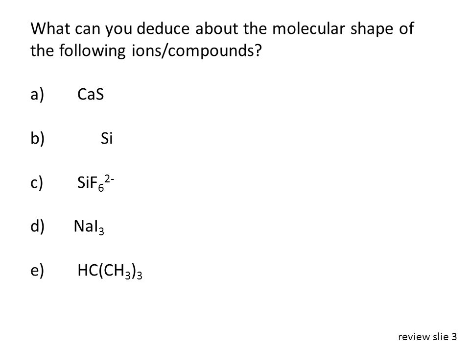 What can you deduce about the molecular shape of the following ions/compounds.
