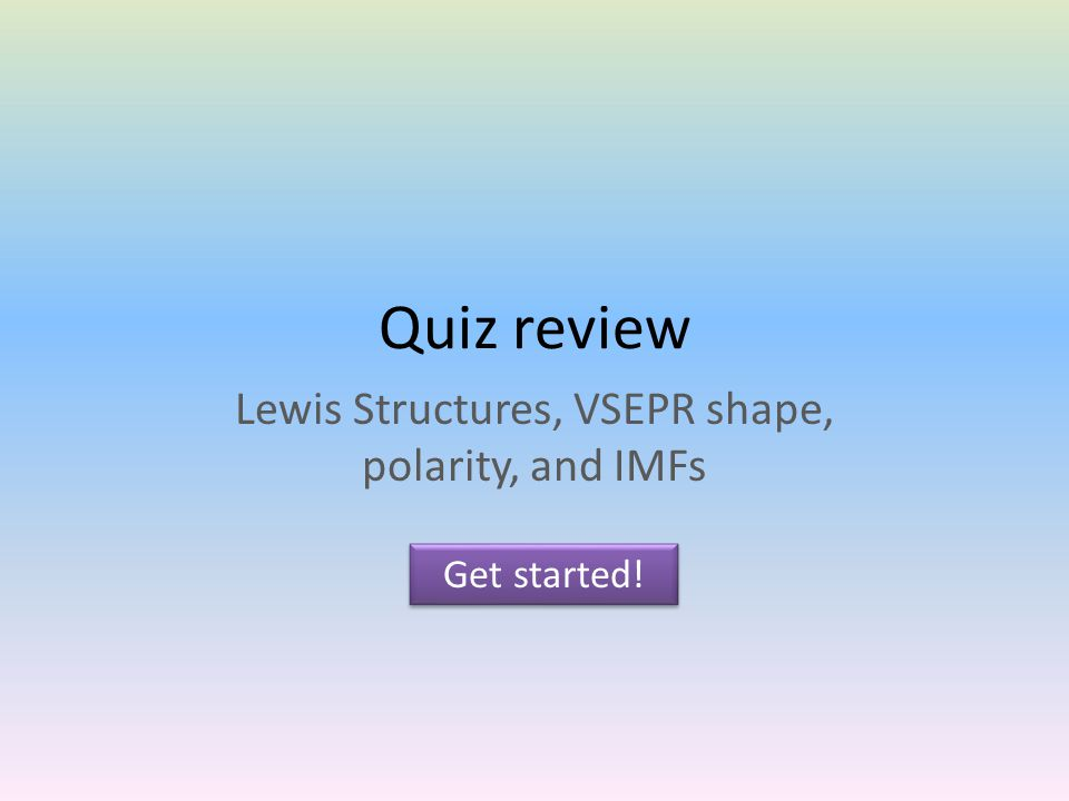 Quiz review Lewis Structures, VSEPR shape, polarity, and IMFs Get started!