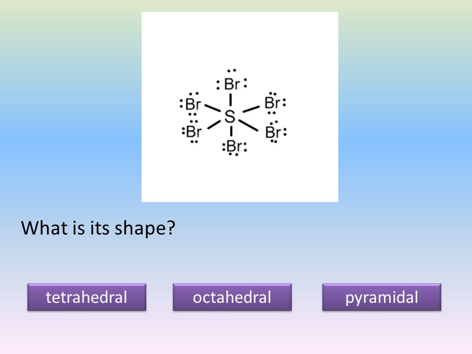 What is its shape tetrahedral octahedral pyramidal