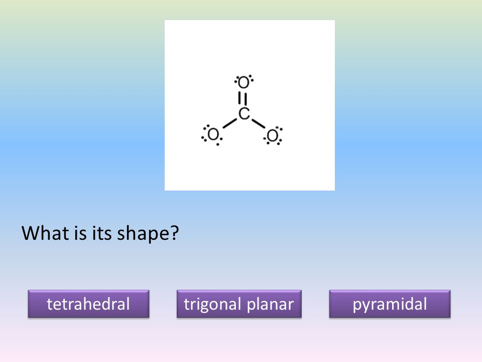 What is its shape tetrahedral trigonal planar pyramidal