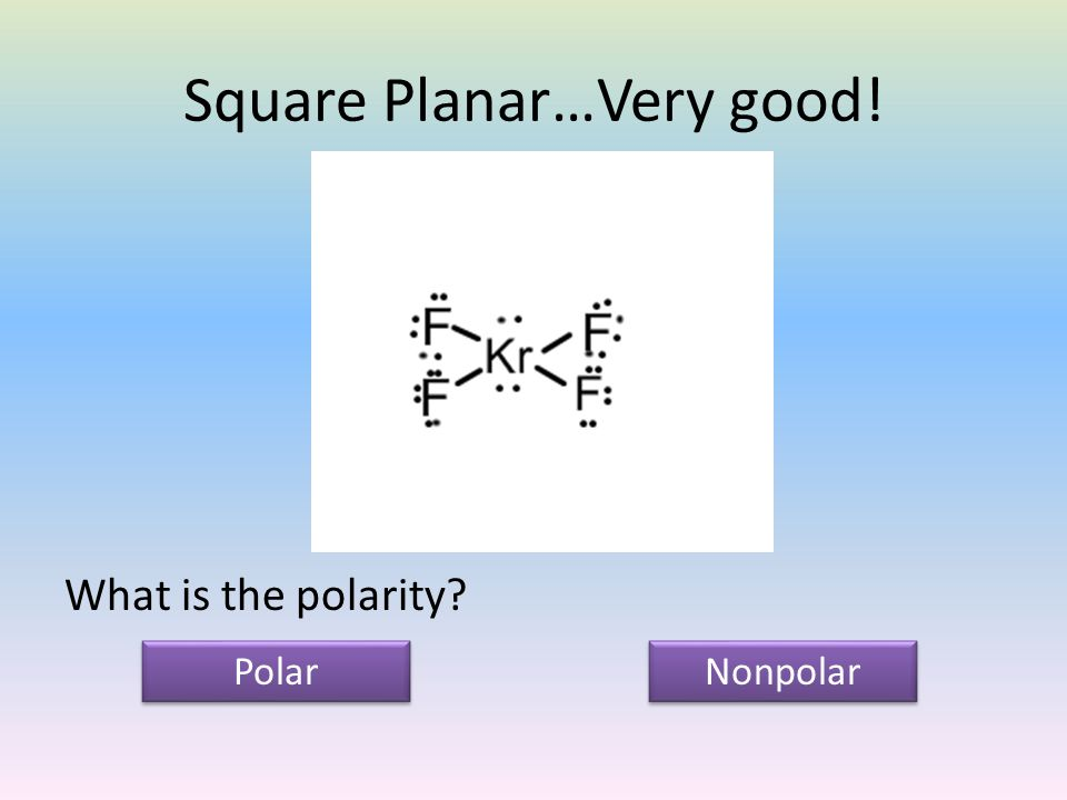 Square Planar…Very good! What is the polarity Polar Nonpolar