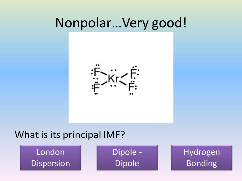 Nonpolar…Very good. What is its principal IMF.