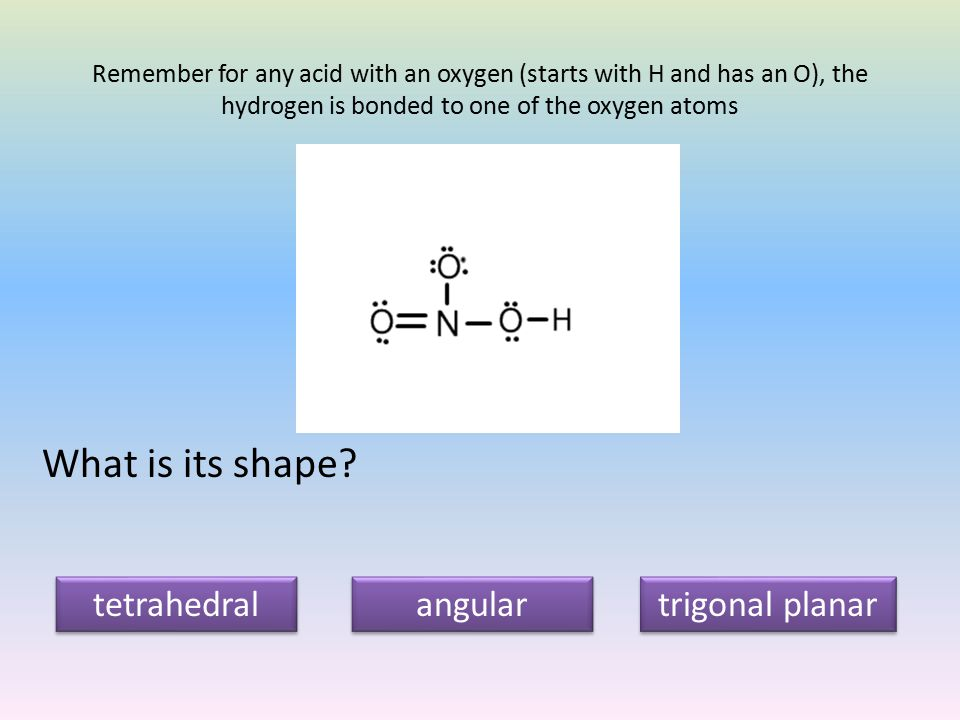 Remember for any acid with an oxygen (starts with H and has an O), the hydrogen is bonded to one of the oxygen atoms What is its shape.