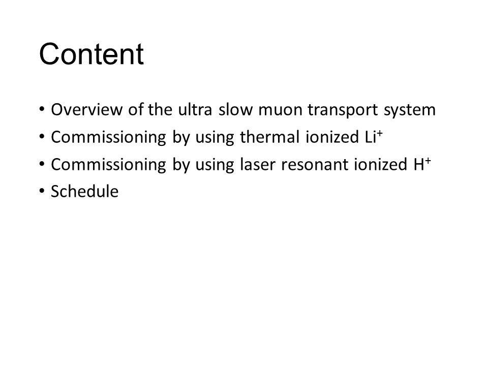 Content Overview of the ultra slow muon transport system Commissioning by using thermal ionized Li + Commissioning by using laser resonant ionized H + Schedule