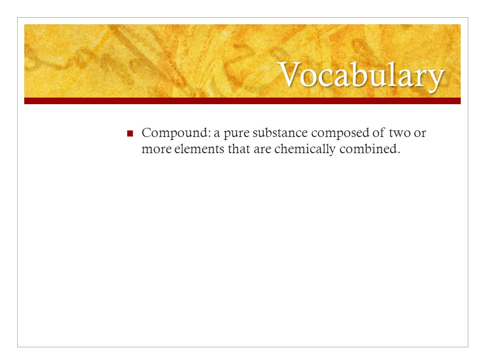 Vocabulary Compound: a pure substance composed of two or more elements that are chemically combined.