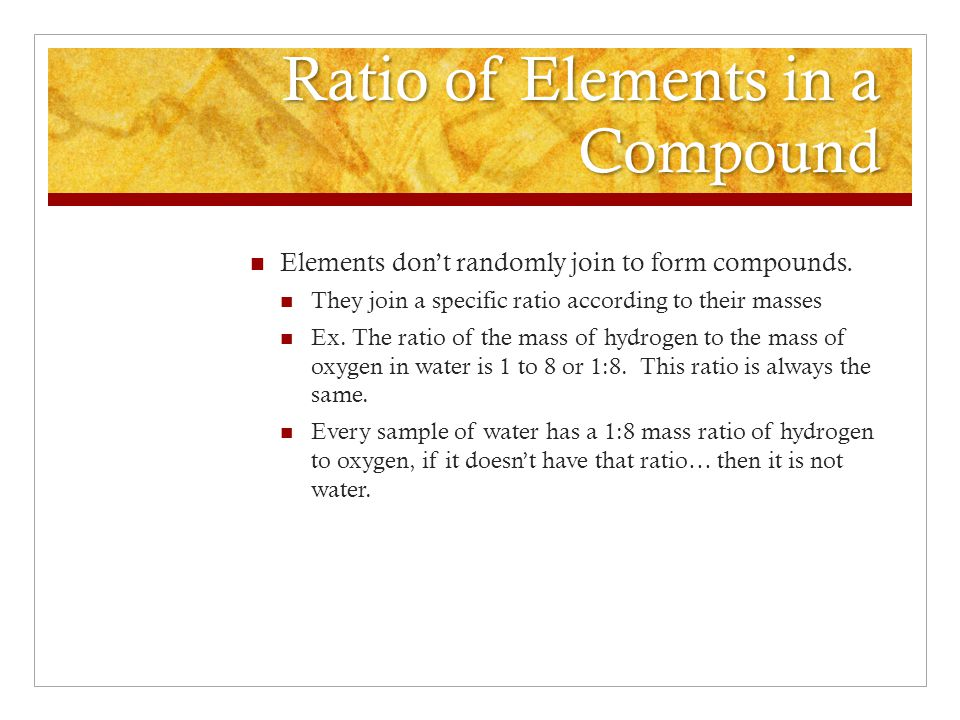 Ratio of Elements in a Compound Elements don't randomly join to form compounds.