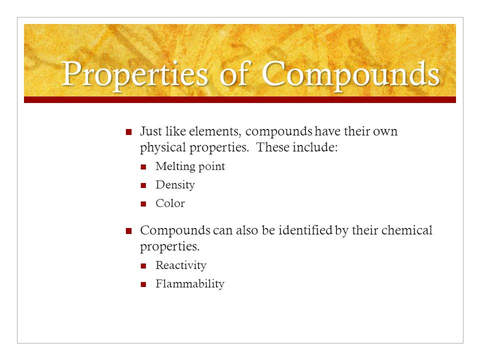 Properties of Compounds Just like elements, compounds have their own physical properties.