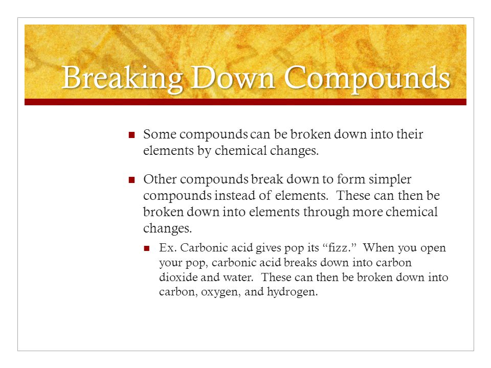 Breaking Down Compounds Some compounds can be broken down into their elements by chemical changes.
