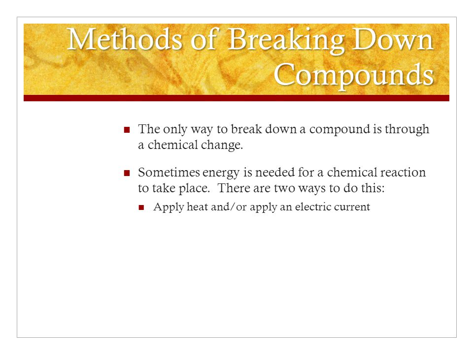 Methods of Breaking Down Compounds The only way to break down a compound is through a chemical change.