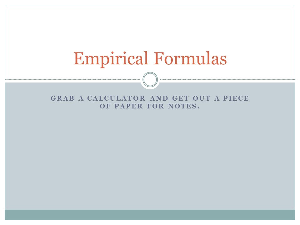 GRAB A CALCULATOR AND GET OUT A PIECE OF PAPER FOR NOTES. Empirical Formulas
