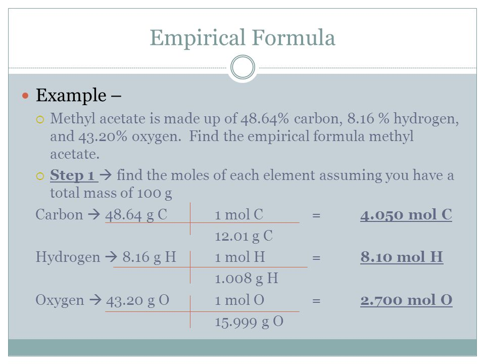 Empirical Formula Example –  Methyl acetate is made up of 48.64% carbon, 8.16 % hydrogen, and 43.20% oxygen.