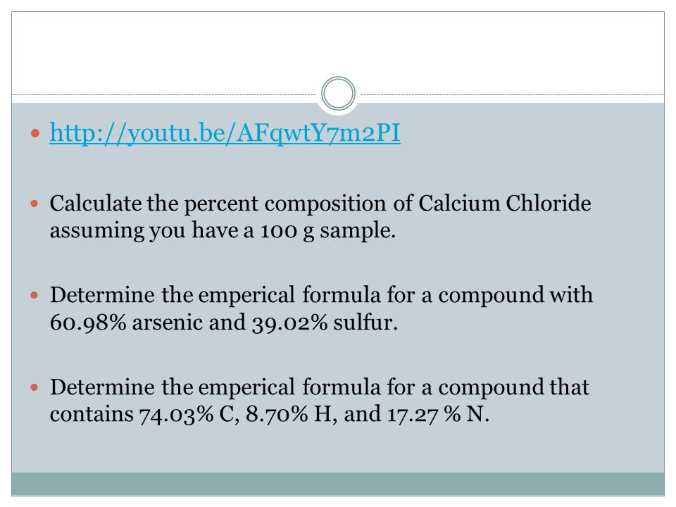http://youtu.be/AFqwtY7m2PI Calculate the percent composition of Calcium Chloride assuming you have a 100 g sample.