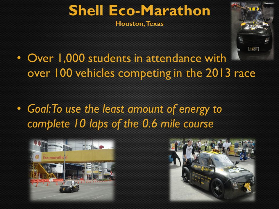 Shell Eco-Marathon Houston, Texas Over 1,000 students in attendance with over 100 vehicles competing in the 2013 race Goal: To use the least amount of energy to complete 10 laps of the 0.6 mile course