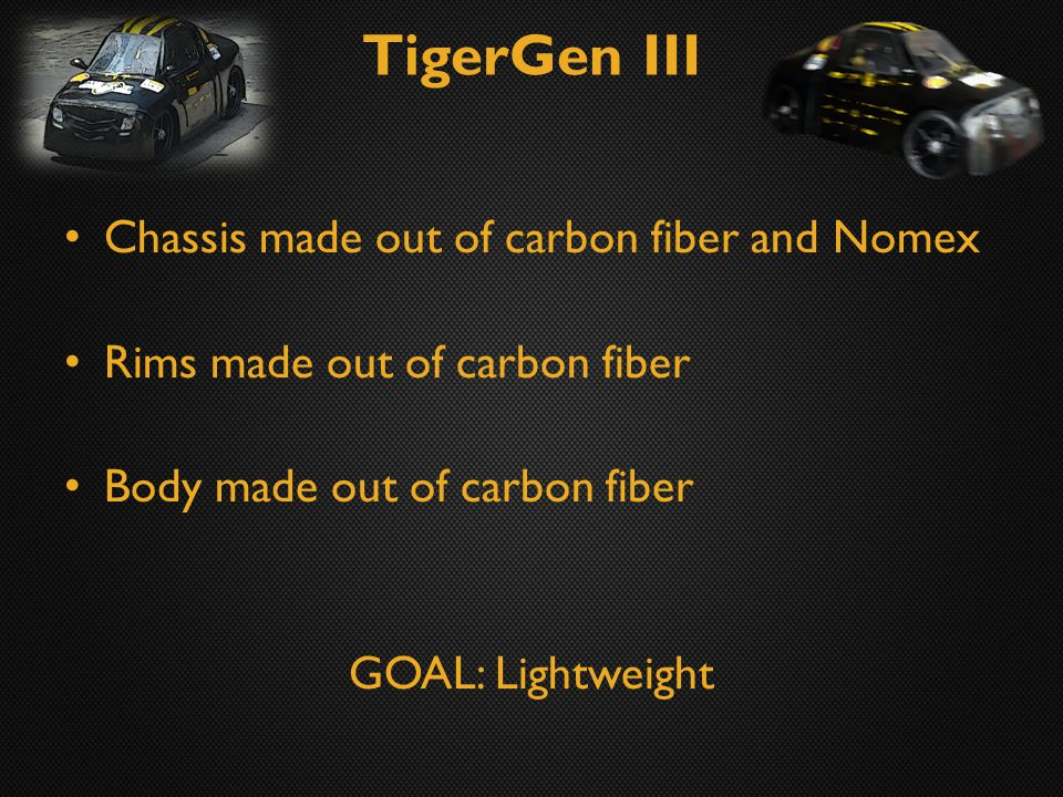 TigerGen III Chassis made out of carbon fiber and Nomex Rims made out of carbon fiber Body made out of carbon fiber GOAL: Lightweight
