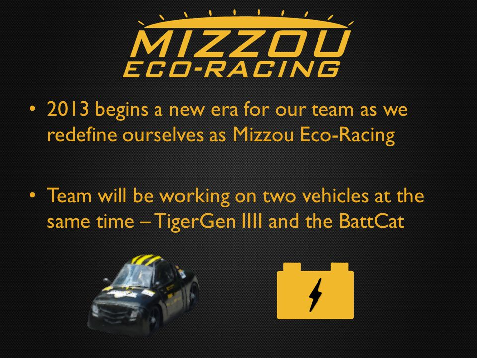 2013 begins a new era for our team as we redefine ourselves as Mizzou Eco-Racing Team will be working on two vehicles at the same time – TigerGen IIII and the BattCat